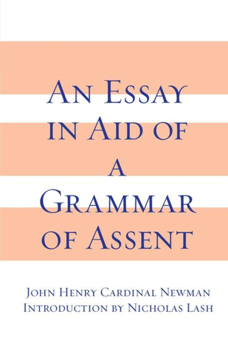 essay aid grammar assent An essay in aid of a grammar of assent 5th edn author: newman, john henry publisher: burns & oates, 1881, size: viii, 501, (2)pp book condition: very good+ binding: hardback more info: binding tight, text unmarked isbn: notes : ~original full burgundy cloth, rebacked with original spine laid down blind decor to boards, gilt.