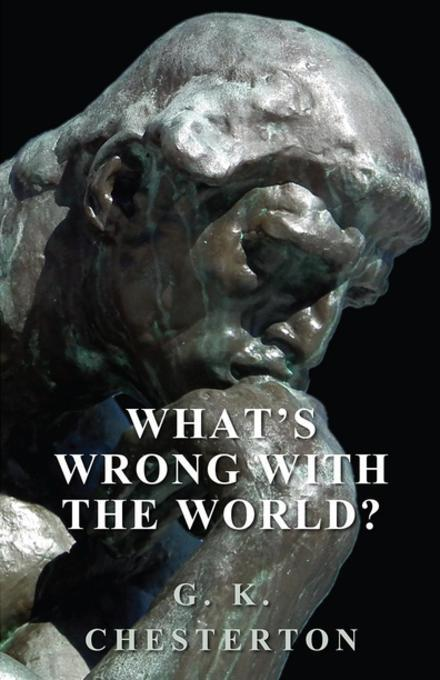 what is wrong with the world In the aptly titled treatise what's wrong with the world, one of the twentieth century's most memorable and prolific writers takes on education, government, big business, feminism, and a host of other topics a steadfast champion of the working man, family, and faith, chesterton eloquently opposed.